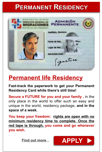 PERMANENT RESIDENCY PERMANENT RESIDENCY APPLY Find out more... Permanent life Residency Fast-track the paperwork to get your Permanent Residency Card while there�s still time!  Secure a FUTURE for you and your family , in the only place in the world to offer such an easy and  unique in the world, residency package, and in the space of a week.  You keep your freedom:  rights are open with no minimum residency time to complete. Once the red tape is through, you come and go whenever you wish.